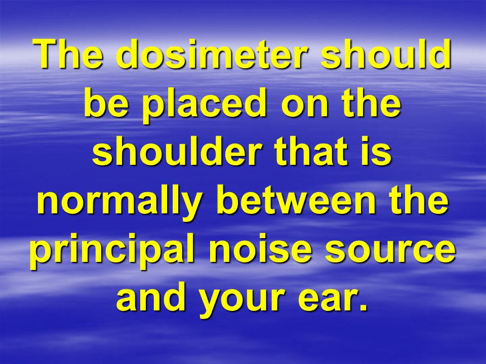 The dosimeter should be placed on the shoulder that is normally between the principal noise source and your ear.
