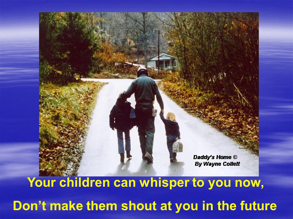 Your children can whisper to you now, Don't make them shout at you in the future