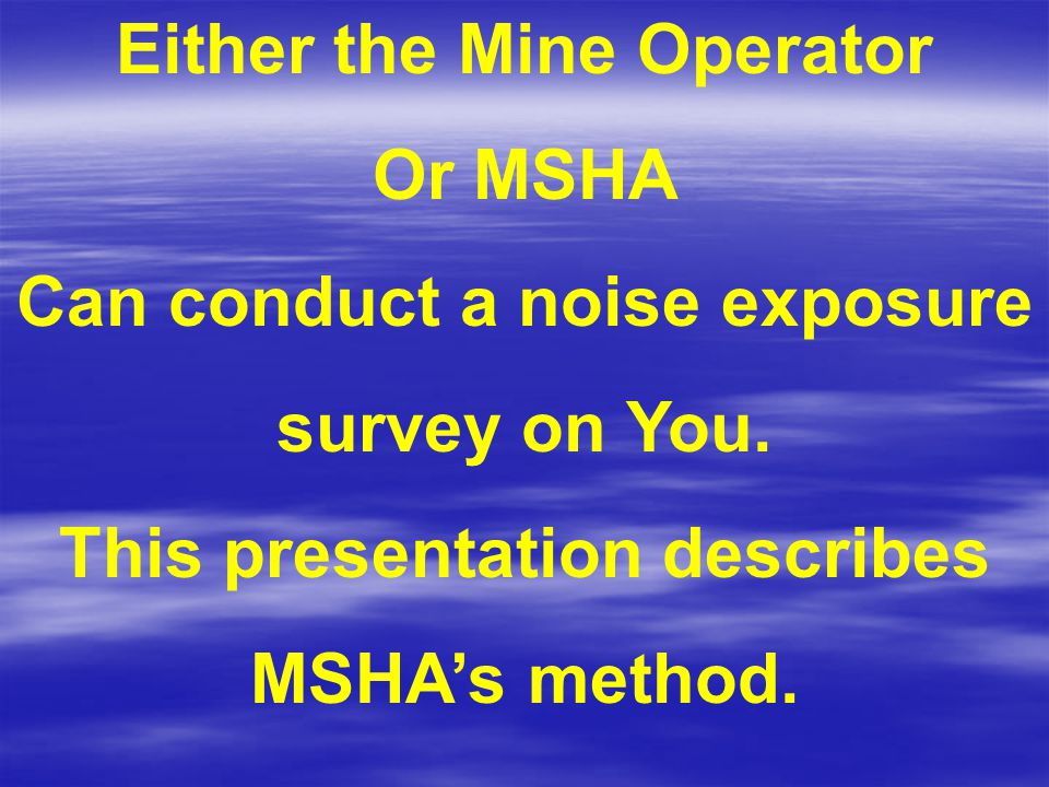 Either the Mine Operator Or MSHA Can conduct a noise exposure survey on You.