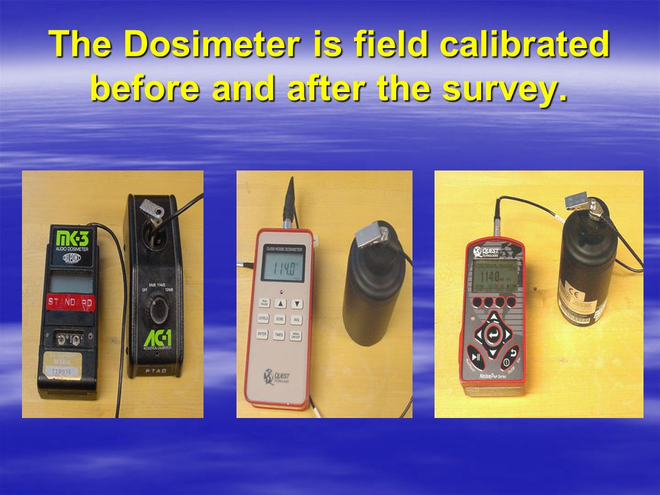 At the End of Shift  Dosimeter is removed  The data is read-out or downloaded –Overall noise exposures (Dose %); –Time Weighted Average (Sound Level dBA); –Length of survey (hours, minutes, seconds); and –Maximum Sound Level (dBA)