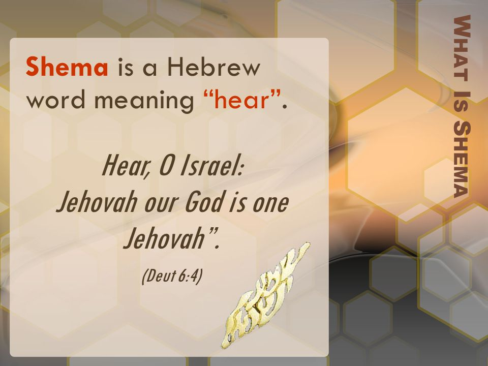 Shema is a Hebrew word meaning hear . Hear, O Israel: Jehovah our God is one Jehovah .