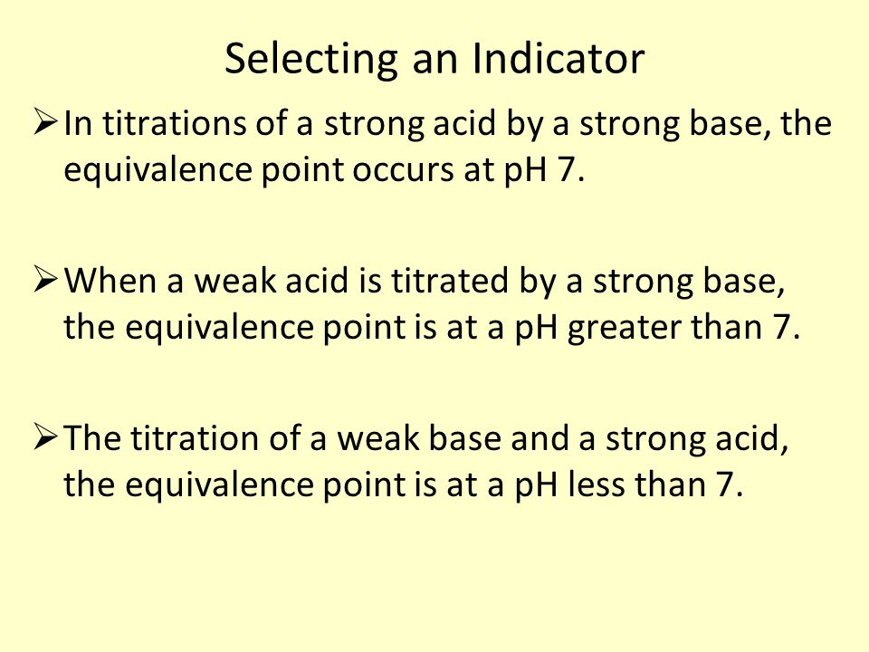 Selecting an Indicator  In titrations of a strong acid by a strong base, the equivalence point occurs at pH 7.  When a weak acid is titrated by a st