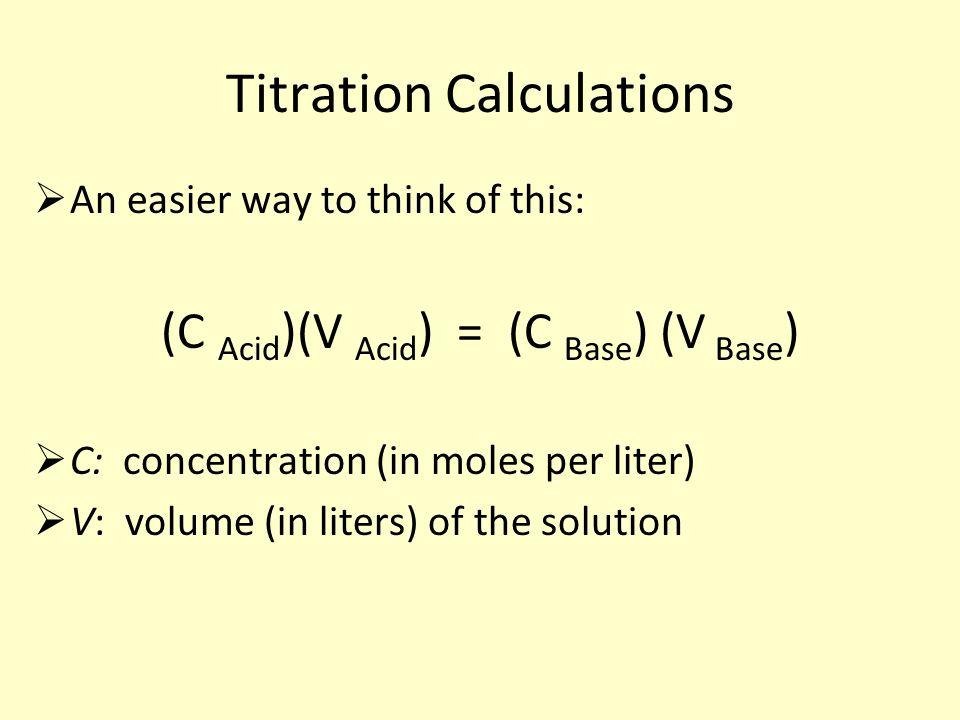 Titration Calculations  An easier way to think of this: (C Acid )(V Acid ) = (C Base ) (V Base )  C: concentration (in moles per liter)  V: volume