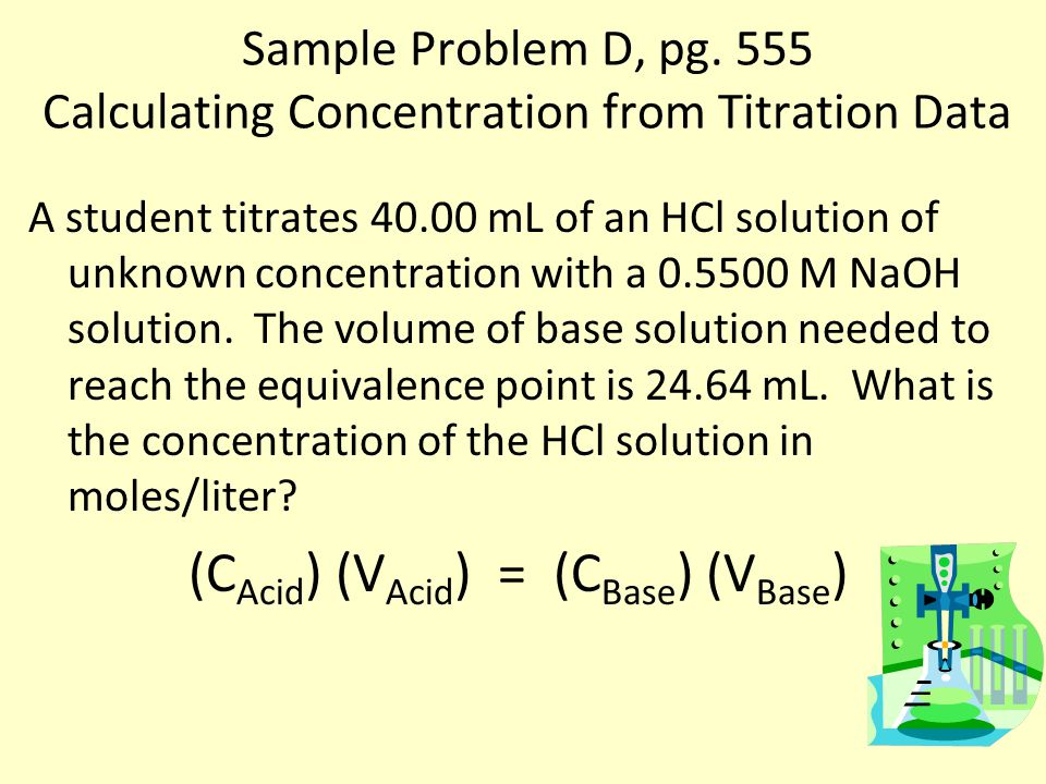 Sample Problem D, pg. 555 Calculating Concentration from Titration Data A student titrates 40.00 mL of an HCl solution of unknown concentration with a
