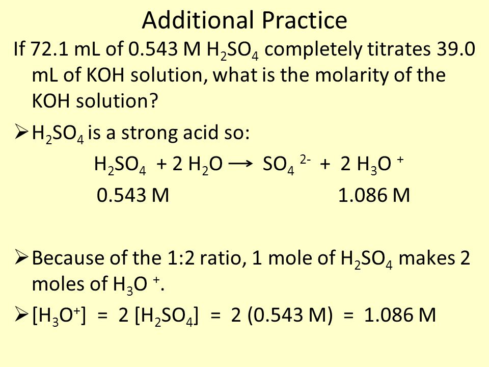 Additional Practice If 72.1 mL of 0.543 M H 2 SO 4 completely titrates 39.0 mL of KOH solution, what is the molarity of the KOH solution?  H 2 SO 4 i