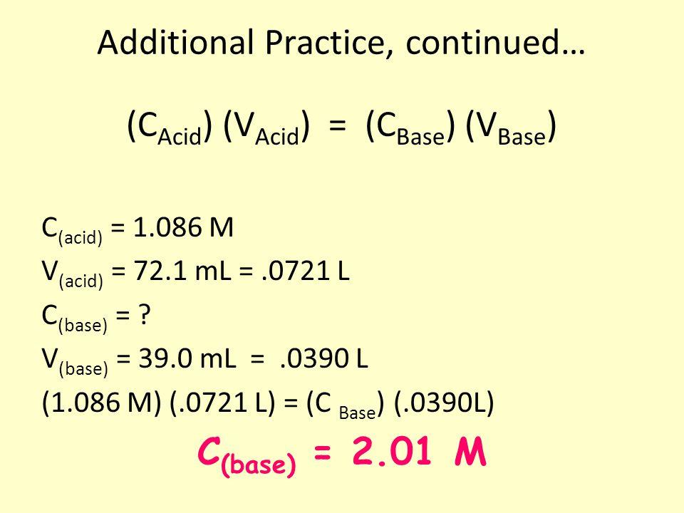 Additional Practice, continued… (C Acid ) (V Acid ) = (C Base ) (V Base ) C (acid) = 1.086 M V (acid) = 72.1 mL =.0721 L C (base) = ? V (base) = 39.0
