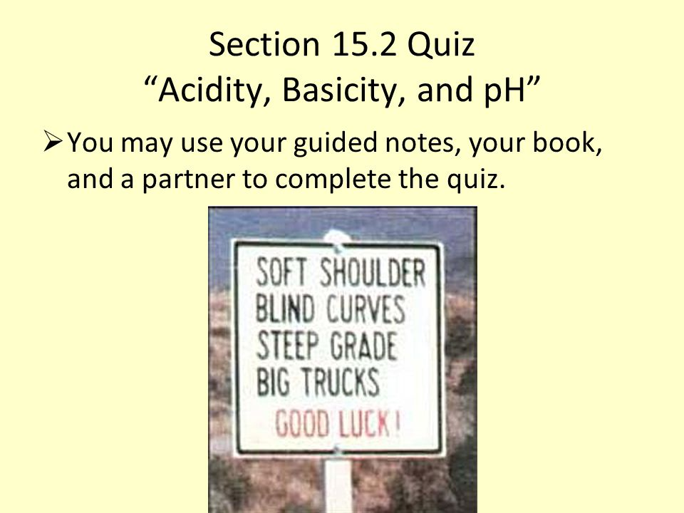"""Section 15.2 Quiz """"Acidity, Basicity, and pH""""  You may use your guided notes, your book, and a partner to complete the quiz."""