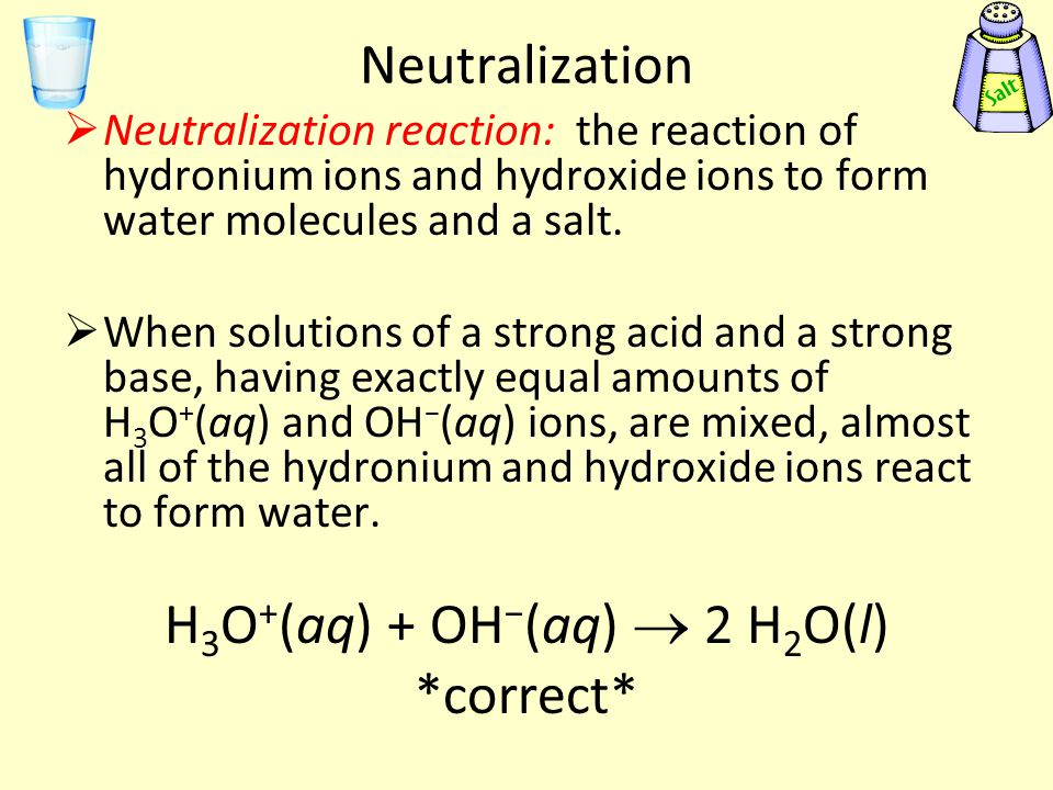 Neutralization  Neutralization reaction: the reaction of hydronium ions and hydroxide ions to form water molecules and a salt.  When solutions of a