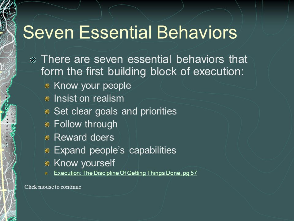 Seven Essential Behaviors There are seven essential behaviors that form the first building block of execution: Know your people Insist on realism Set
