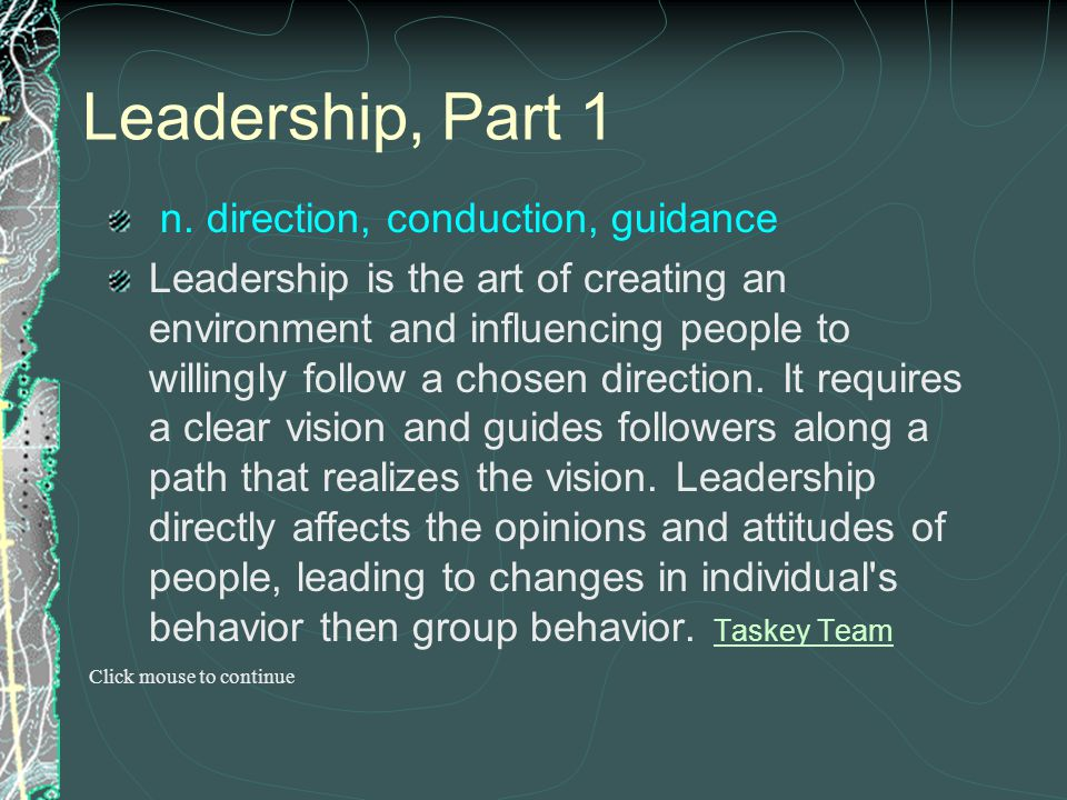 Leadership, Part 1 n. direction, conduction, guidance Leadership is the art of creating an environment and influencing people to willingly follow a ch