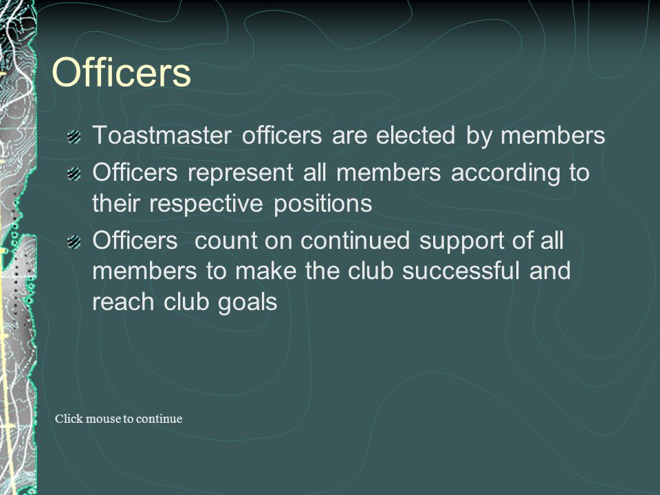 Officers Toastmaster officers are elected by members Officers represent all members according to their respective positions Officers count on continue