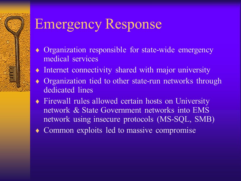 Emergency Response  Organization responsible for state-wide emergency medical services  Internet connectivity shared with major university  Organization tied to other state-run networks through dedicated lines  Firewall rules allowed certain hosts on University network & State Government networks into EMS network using insecure protocols (MS-SQL, SMB)  Common exploits led to massive compromise