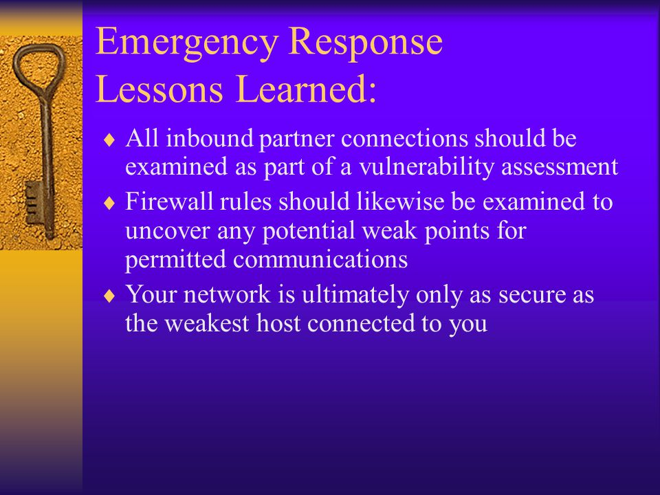 Emergency Response Lessons Learned:  All inbound partner connections should be examined as part of a vulnerability assessment  Firewall rules should likewise be examined to uncover any potential weak points for permitted communications  Your network is ultimately only as secure as the weakest host connected to you