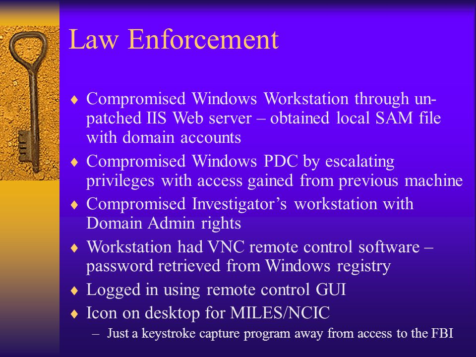 Law Enforcement  Compromised Windows Workstation through un- patched IIS Web server – obtained local SAM file with domain accounts  Compromised Windows PDC by escalating privileges with access gained from previous machine  Compromised Investigator's workstation with Domain Admin rights  Workstation had VNC remote control software – password retrieved from Windows registry  Logged in using remote control GUI  Icon on desktop for MILES/NCIC –Just a keystroke capture program away from access to the FBI