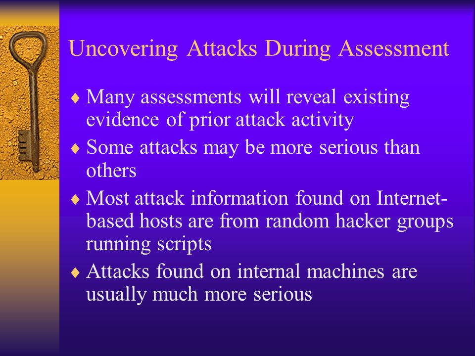 Uncovering Attacks During Assessment  Many assessments will reveal existing evidence of prior attack activity  Some attacks may be more serious than others  Most attack information found on Internet- based hosts are from random hacker groups running scripts  Attacks found on internal machines are usually much more serious