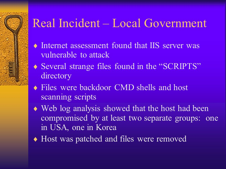 Real Incident – Local Government  Internet assessment found that IIS server was vulnerable to attack  Several strange files found in the SCRIPTS directory  Files were backdoor CMD shells and host scanning scripts  Web log analysis showed that the host had been compromised by at least two separate groups: one in USA, one in Korea  Host was patched and files were removed