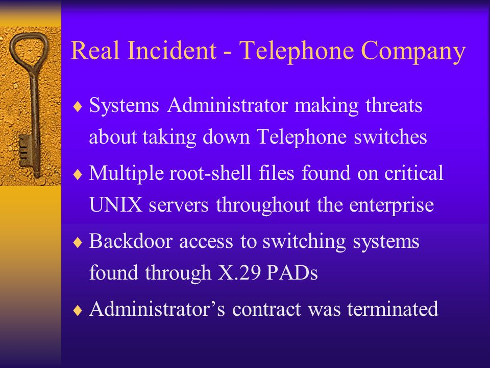 Real Incident - Telephone Company  Systems Administrator making threats about taking down Telephone switches  Multiple root-shell files found on critical UNIX servers throughout the enterprise  Backdoor access to switching systems found through X.29 PADs  Administrator's contract was terminated