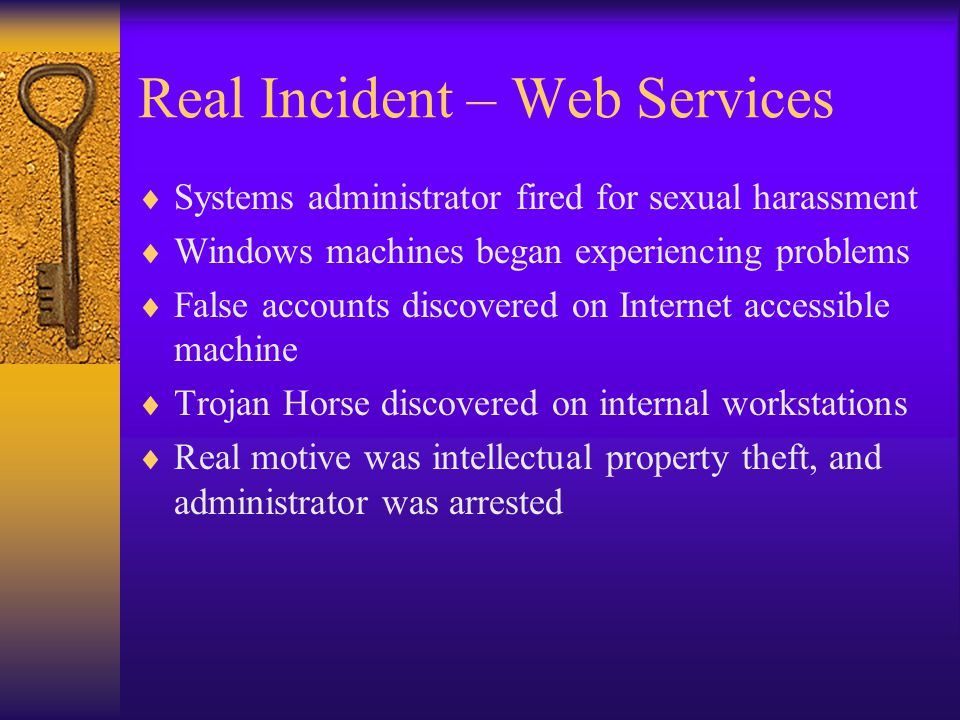 Real Incident – Web Services  Systems administrator fired for sexual harassment  Windows machines began experiencing problems  False accounts discovered on Internet accessible machine  Trojan Horse discovered on internal workstations  Real motive was intellectual property theft, and administrator was arrested