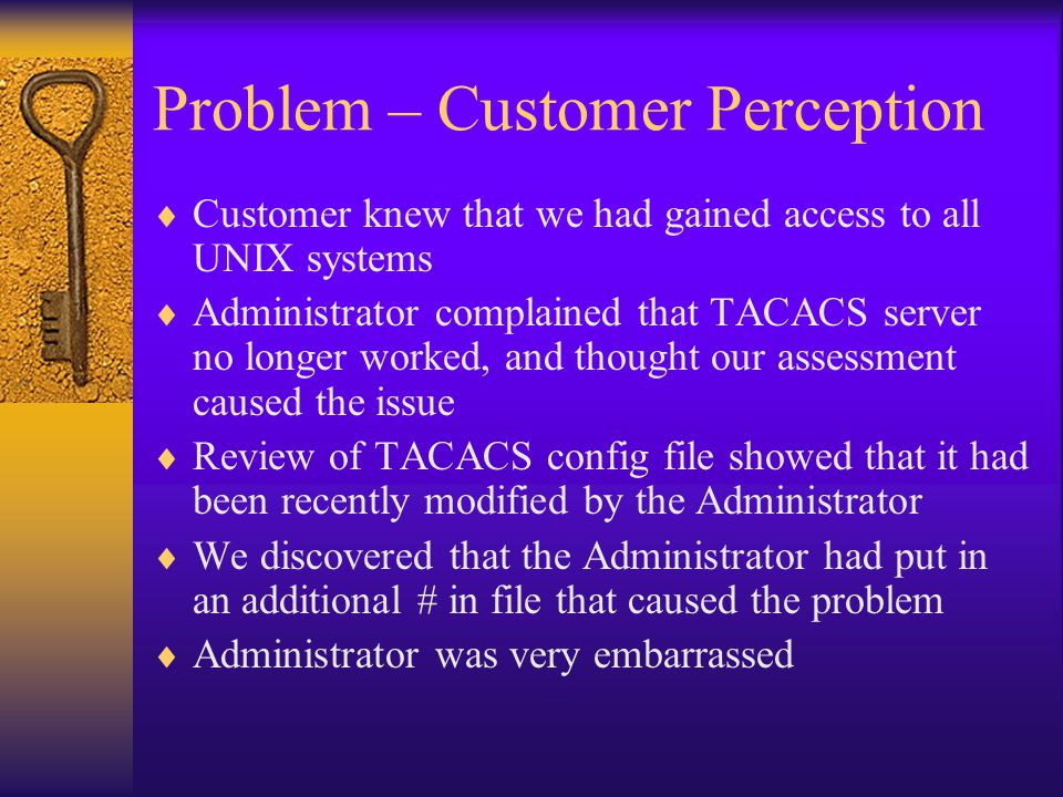Problem – Customer Perception  Customer knew that we had gained access to all UNIX systems  Administrator complained that TACACS server no longer worked, and thought our assessment caused the issue  Review of TACACS config file showed that it had been recently modified by the Administrator  We discovered that the Administrator had put in an additional # in file that caused the problem  Administrator was very embarrassed