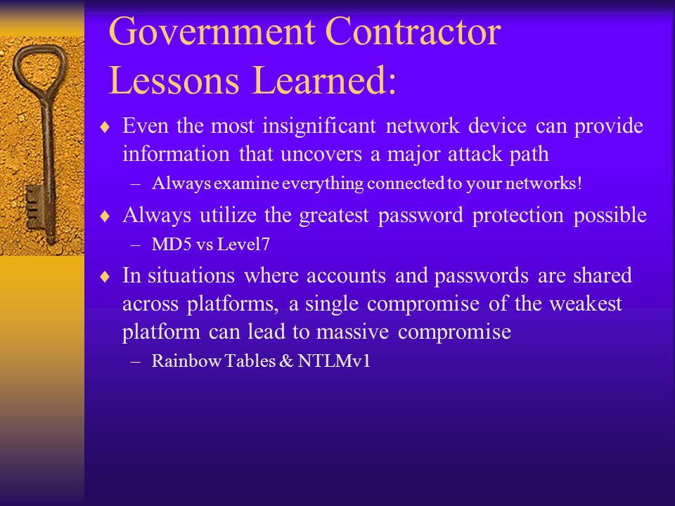 Government Contractor Lessons Learned:  Even the most insignificant network device can provide information that uncovers a major attack path –Always examine everything connected to your networks.