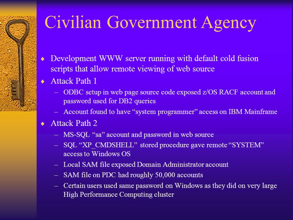 Civilian Government Agency  Development WWW server running with default cold fusion scripts that allow remote viewing of web source  Attack Path 1 –ODBC setup in web page source code exposed z/OS RACF account and password used for DB2 queries –Account found to have system programmer access on IBM Mainframe  Attack Path 2 –MS-SQL sa account and password in web source –SQL XP_CMDSHELL stored procedure gave remote SYSTEM access to Windows OS –Local SAM file exposed Domain Administrator account –SAM file on PDC had roughly 50,000 accounts –Certain users used same password on Windows as they did on very large High Performance Computing cluster