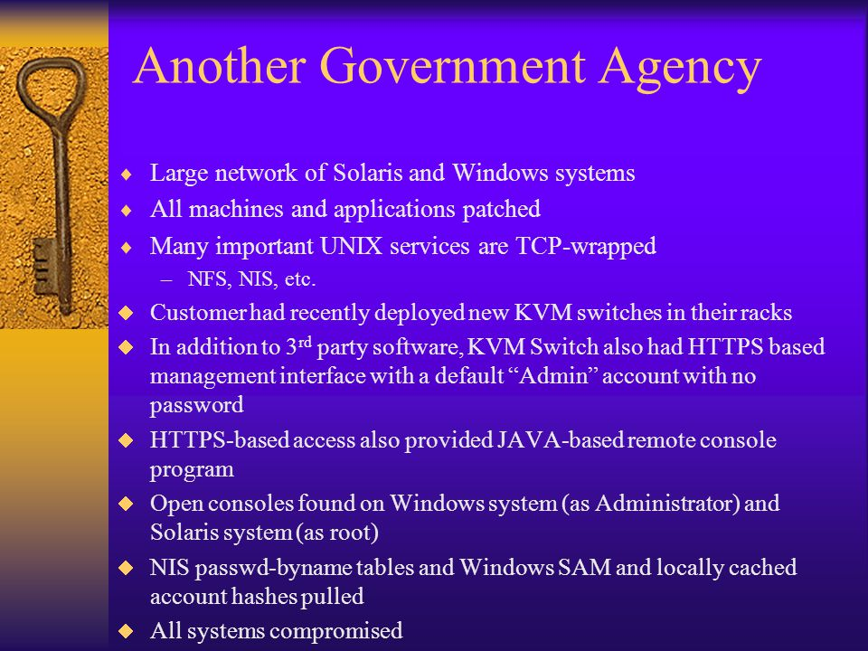 Another Government Agency  Large network of Solaris and Windows systems  All machines and applications patched  Many important UNIX services are TCP-wrapped –NFS, NIS, etc.