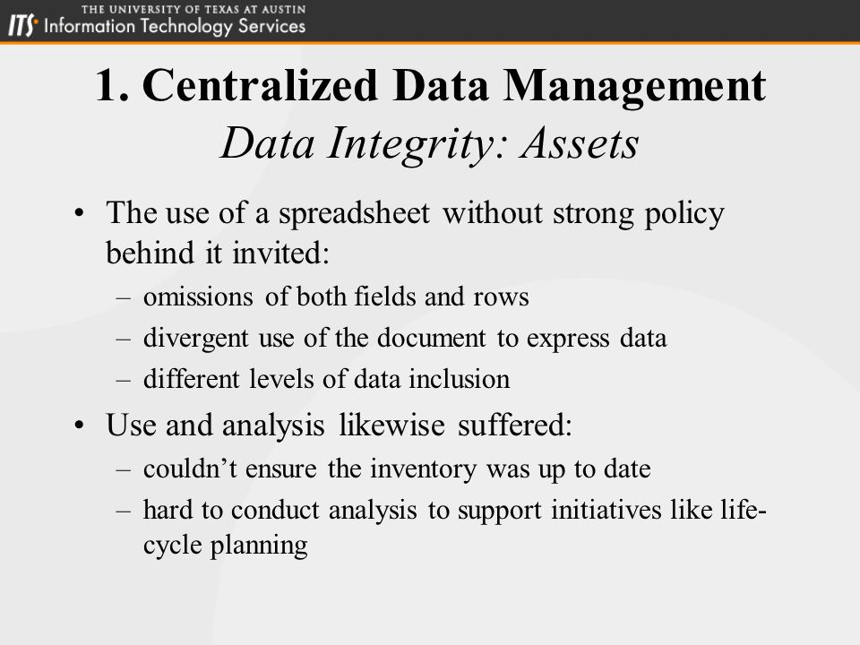 1. Centralized Data Management Data Integrity: Assets The use of a spreadsheet without strong policy behind it invited: –omissions of both fields and
