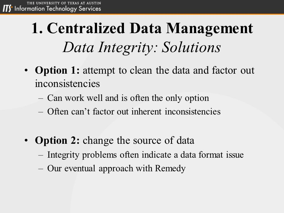 1. Centralized Data Management Data Integrity: Solutions Option 1: attempt to clean the data and factor out inconsistencies –Can work well and is ofte