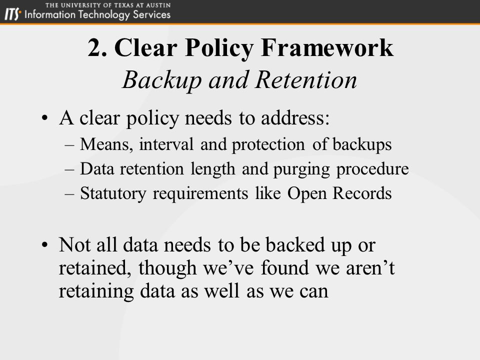 2. Clear Policy Framework Backup and Retention A clear policy needs to address: –Means, interval and protection of backups –Data retention length and