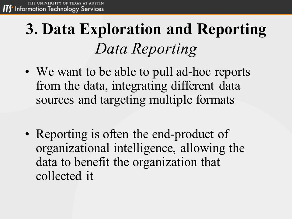 3. Data Exploration and Reporting Data Reporting We want to be able to pull ad-hoc reports from the data, integrating different data sources and targe
