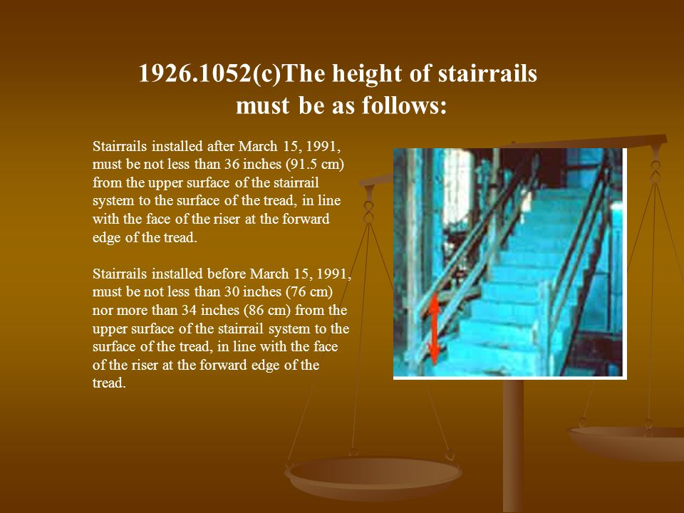 Stairrails installed after March 15, 1991, must be not less than 36 inches (91.5 cm) from the upper surface of the stairrail system to the surface of