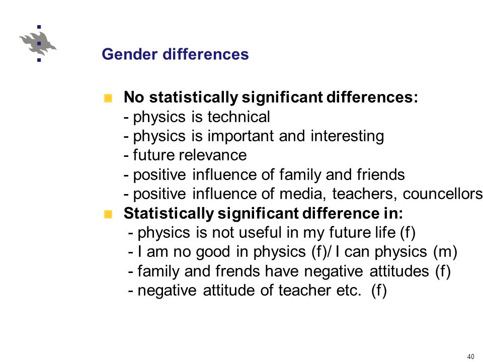 40 Gender differences No statistically significant differences: - physics is technical - physics is important and interesting - future relevance - positive influence of family and friends - positive influence of media, teachers, councellors Statistically significant difference in: - physics is not useful in my future life (f) - I am no good in physics (f)/ I can physics (m) - family and frends have negative attitudes (f) - negative attitude of teacher etc.