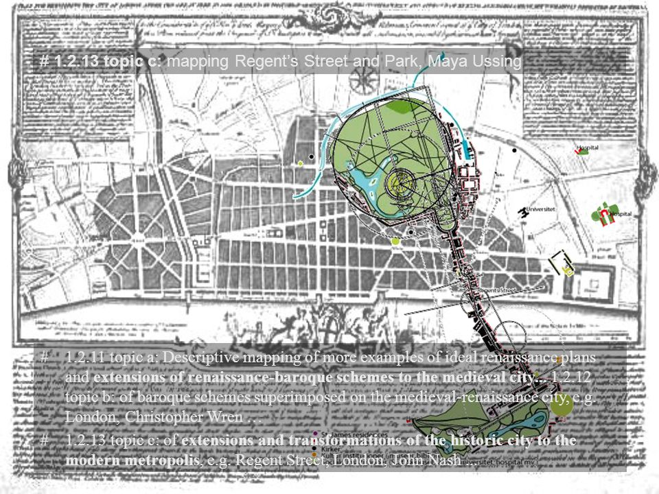 # 1.2.13 topic c: mapping Regent's Street and Park, Maya Ussing #1.2.11 topic a: Descriptive mapping of more examples of ideal renaissance plans and extensions of renaissance-baroque schemes to the medieval city...
