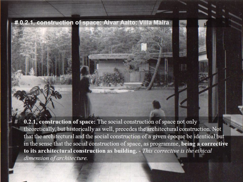 # 0.2.1, construction of space: Alvar Aalto: Villa Maira #0.2.1, construction of space: The social construction of space not only theoretically, but historically as well, precedes the architectural construction.