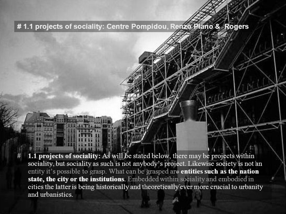 # 1.1 projects of sociality: Centre Pompidou, Renzo Piano & Rogers #1.1 projects of sociality: As will be stated below, there may be projects within sociality, but sociality as such is not anybody's project.