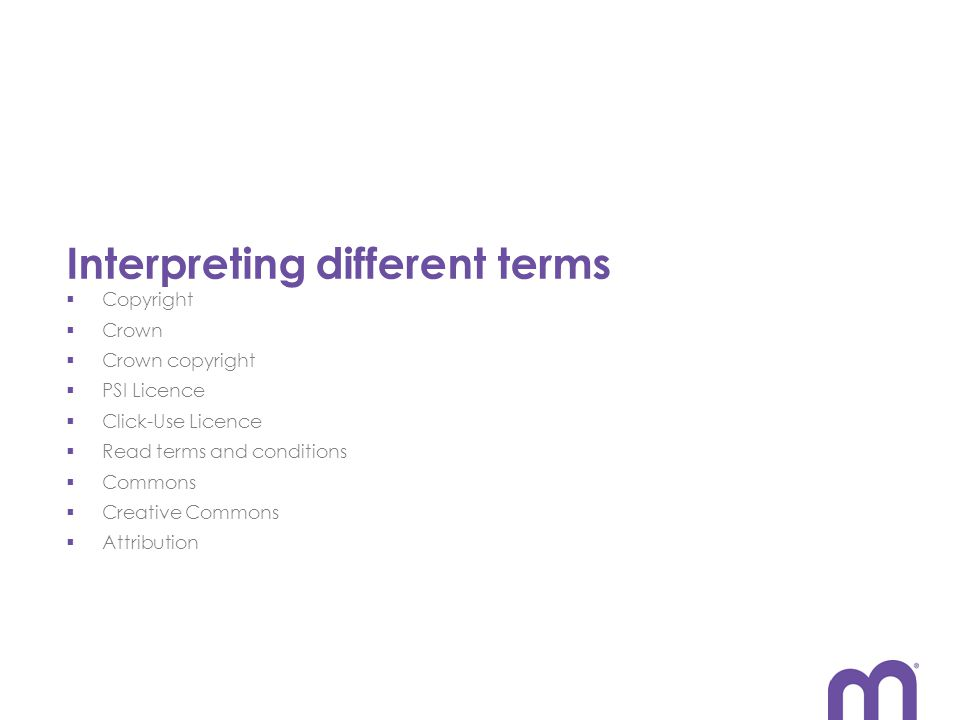 Interpreting different terms  Copyright  Crown  Crown copyright  PSI Licence  Click-Use Licence  Read terms and conditions  Commons  Creative Commons  Attribution