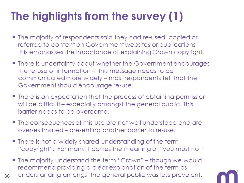 The highlights from the survey (1)  The majority of respondents said they had re-used, copied or referred to content on Government websites or publications – this emphasises the importance of explaining Crown copyright.