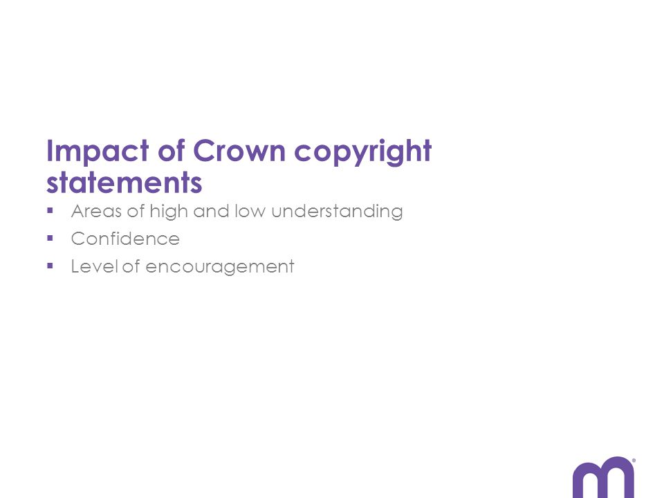Impact of Crown copyright statements  Areas of high and low understanding  Confidence  Level of encouragement