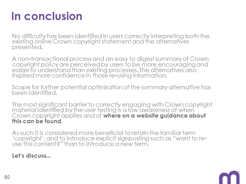 In conclusion No difficulty has been identified in users correctly interpreting both the existing online Crown copyright statement and the alternatives presented.
