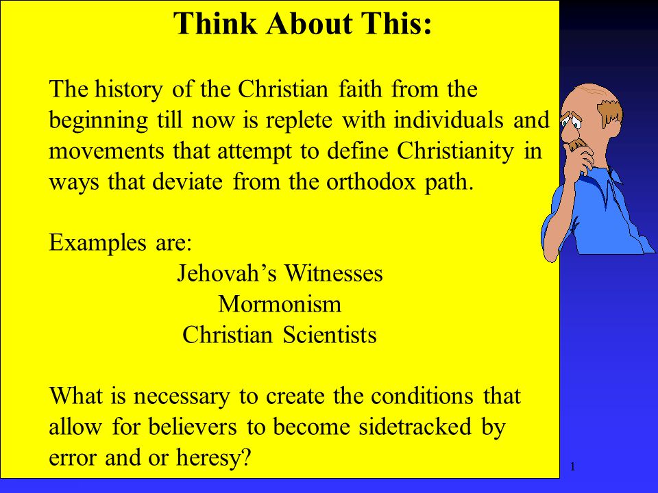 1 Think About This: The history of the Christian faith from the beginning till now is replete with individuals and movements that attempt to define Christianity in ways that deviate from the orthodox path.