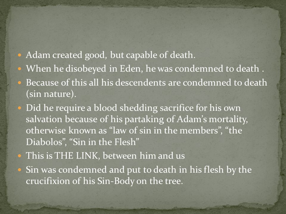 Adam created good, but capable of death. When he disobeyed in Eden, he was condemned to death.