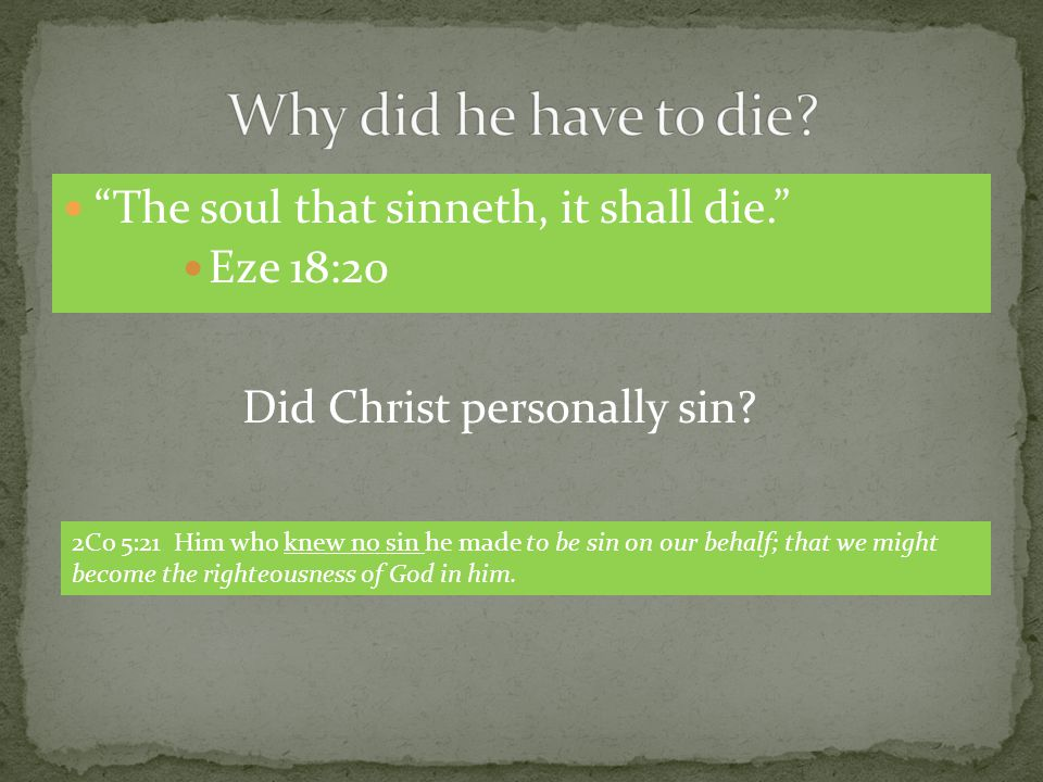 The soul that sinneth, it shall die. Eze 18:20 Did Christ personally sin.