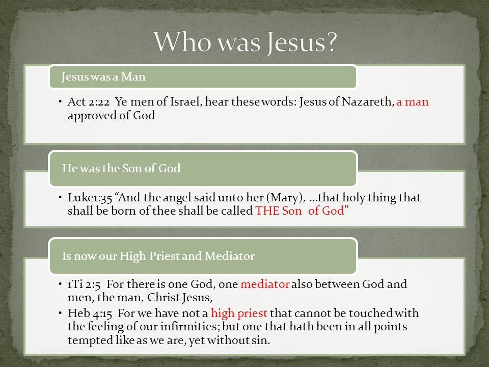 Act 2:22 Ye men of Israel, hear these words: Jesus of Nazareth, a man approved of God Jesus was a Man Luke1:35 And the angel said unto her (Mary), …that holy thing that shall be born of thee shall be called THE Son of God He was the Son of God 1Ti 2:5 For there is one God, one mediator also between God and men, the man, Christ Jesus, Heb 4:15 For we have not a high priest that cannot be touched with the feeling of our infirmities; but one that hath been in all points tempted like as we are, yet without sin.