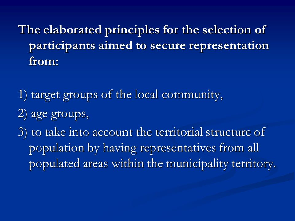 The elaborated principles for the selection of participants aimed to secure representation from: 1) target groups of the local community, 2) age groups, 3) to take into account the territorial structure of population by having representatives from all populated areas within the municipality territory.