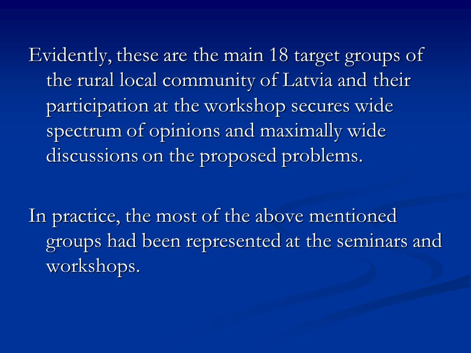 Evidently, these are the main 18 target groups of the rural local community of Latvia and their participation at the workshop secures wide spectrum of opinions and maximally wide discussions on the proposed problems.