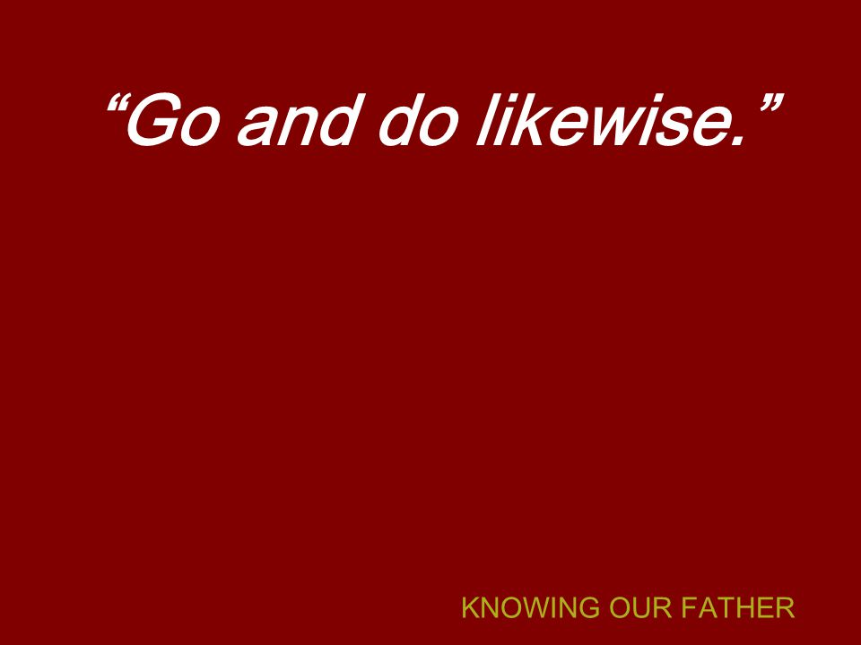 KNOWING OUR FATHER Go and do likewise.