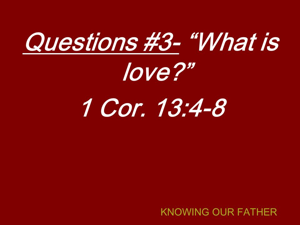KNOWING OUR FATHER Questions #3- What is love 1 Cor. 13:4-8