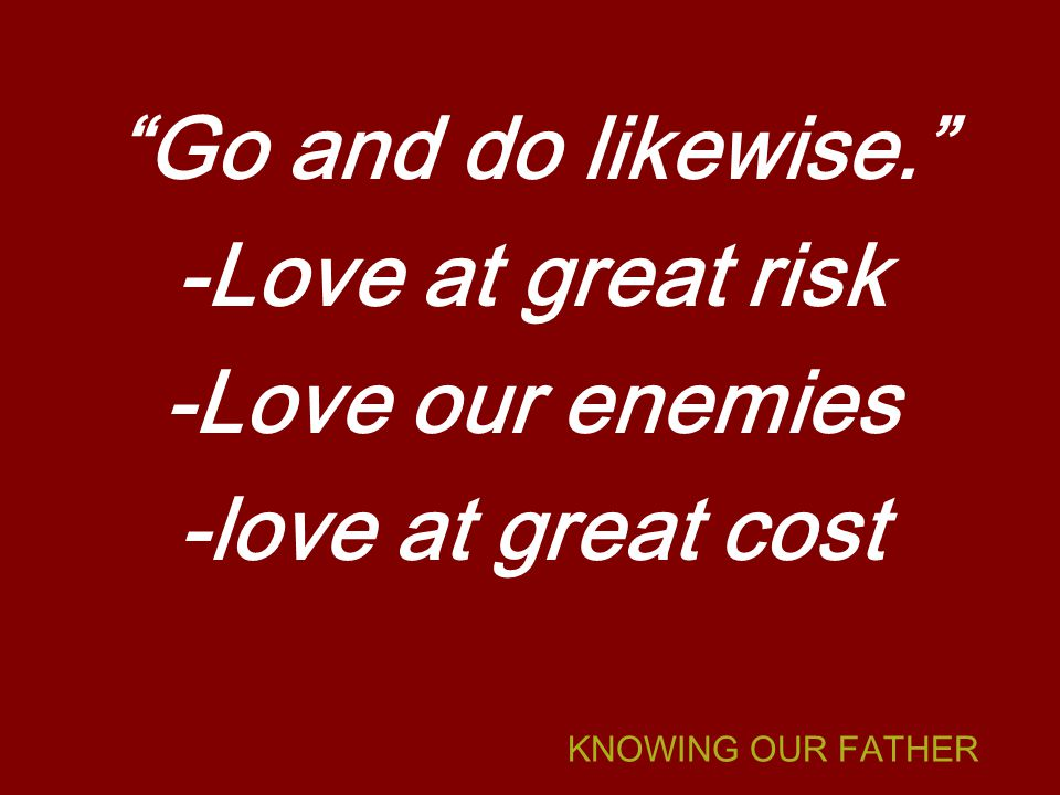 Go and do likewise. -Love at great risk -Love our enemies -love at great cost