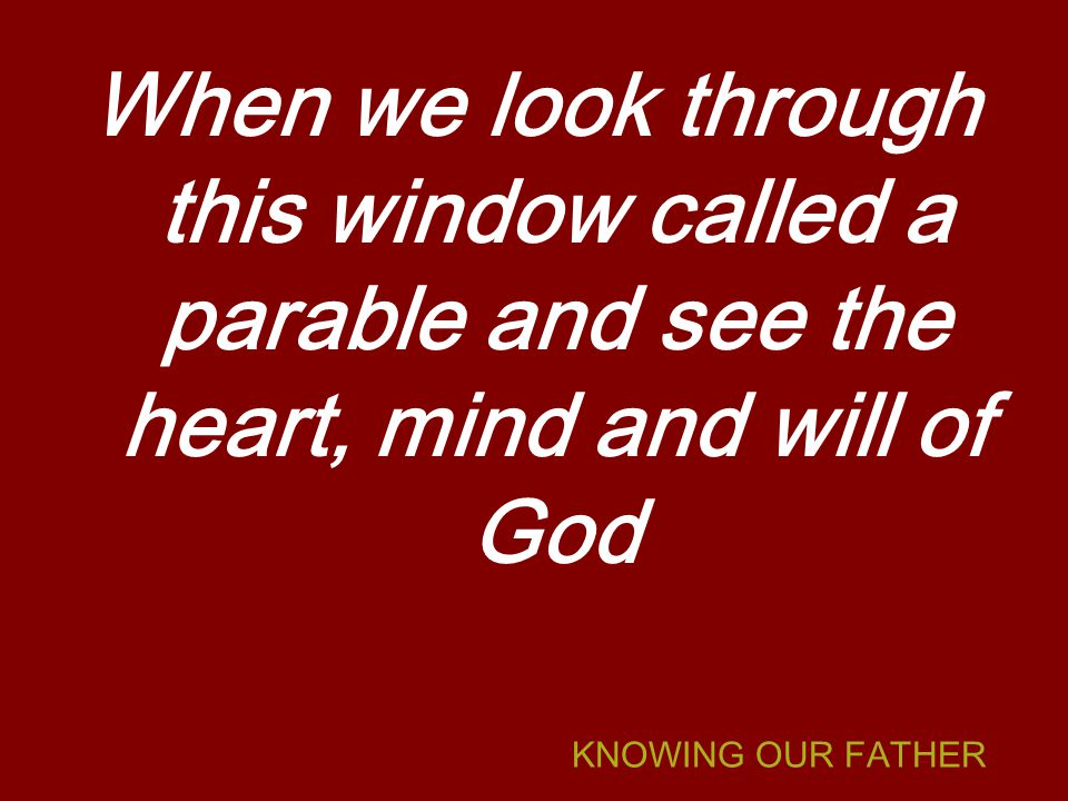 KNOWING OUR FATHER When we look through this window called a parable and see the heart, mind and will of God