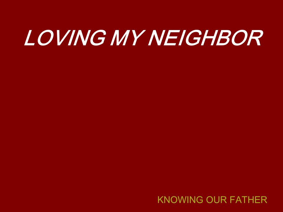 KNOWING OUR FATHER LOVING MY NEIGHBOR